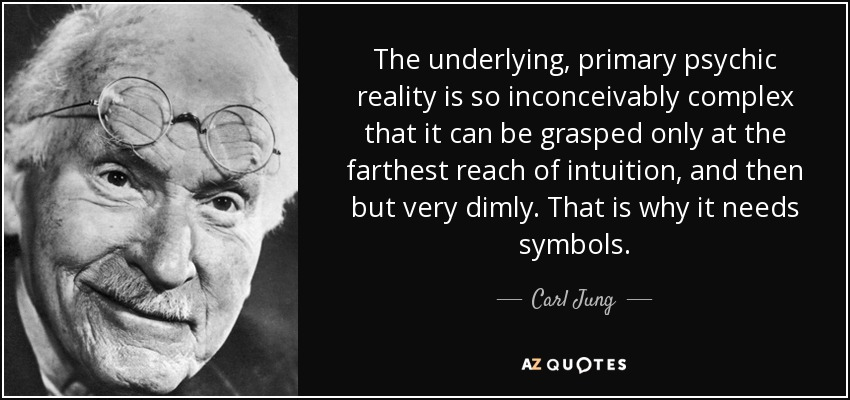 """The underlying, primary psychic reality is so inconceivably complex that it can be grasped only at the farthest reach of intuition, and then but very dimly. That is why it needs symbols."" - Carl Jung"